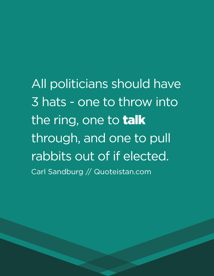 All politicians should have 3 hats - one to throw into the ring, one to talk through, and one to pull rabbits out of if elected.