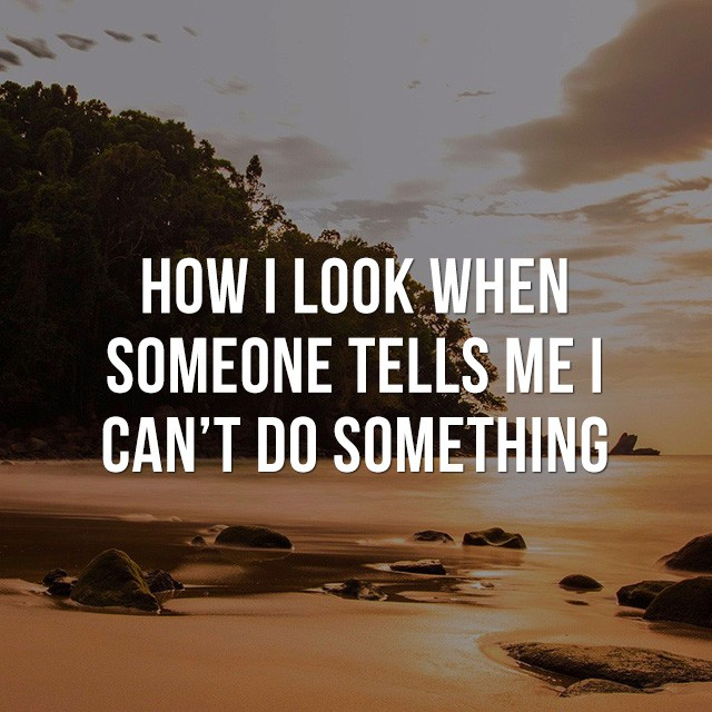 How I look when someone tells me I can't do something! - Good Short Quotes