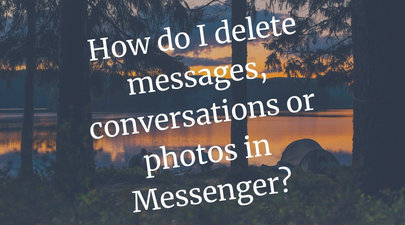How do I delete messages, conversations or photos in Messenger?