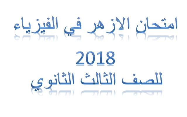امتحان الازهر في الفيزياء للصف الثالث الثانوي 2018 دور اول كامل وبجودة عالية