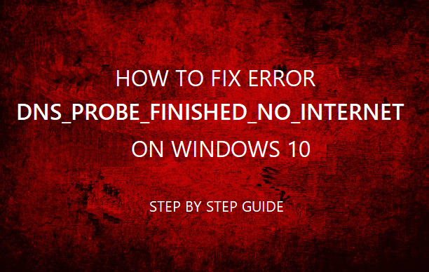 Fix DNS_PROBE_FINISHED_NO_INTERNET on Windows 10