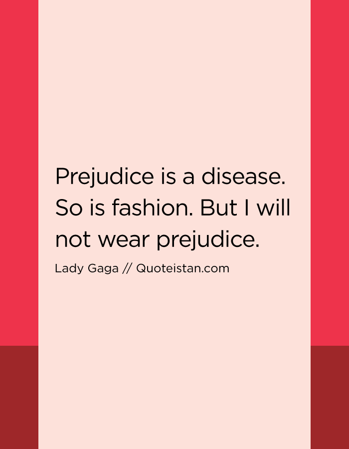 Prejudice is a disease. So is fashion. But I will not wear prejudice.