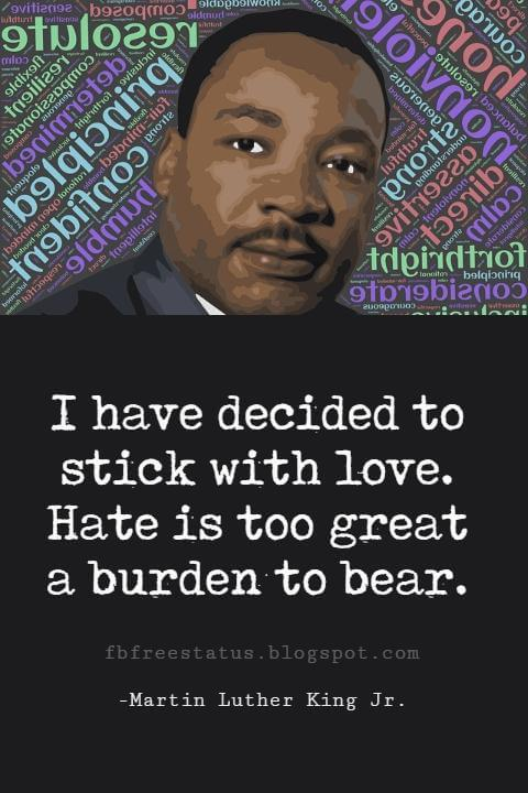 Quotes by Martin Luther King jr, I have decided to stick with love. Hate is too great a burden to bear.