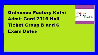 Ordnance Factory Katni Admit Card 2016 Hall Ticket Group B and C Exam Dates