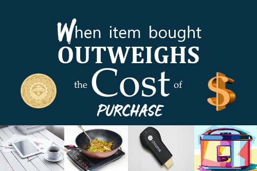 Save Money Buy Things that Outweigh Cost of Purchase