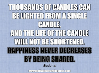 "33 Happiness Quotes To Inspire Your Day: ""Thousands of candles can be lighted from a single candle, and the life of the candle will not be shortened. Happiness never decreases by being shared."" - Buddha"