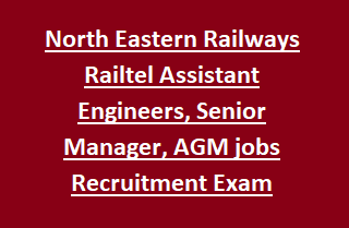 North Eastern Railways Railtel Assistant Engineers, Senior Manager, AGM jobs Recruitment Exam Notification 2017