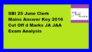 SBI 25 June Clerk Mains Answer Key 2016 Cut Off d Marks JA JAA Exam Analysis