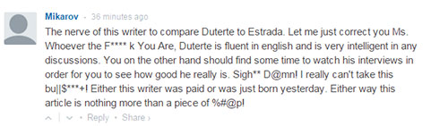 The nerve of this writer to compare Duterte to Estrada. Let me just correct you Ms. Whoever the F**** k You Are, Duterte is fluent in english and is very intelligent in any discussions. You on the other hand should find some time to watch his interviews in order for you to see how good he really is. Sigh** D@mn! I really can't take this bu||$***+! Either this writer was paid or was just born yesterday. Either way this article is nothing more than a piece of %#@p!