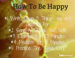 quotes about positive thinking: How to be happy I write down, things you are grateful for, send a thank you note, exorcise for 20 minutes', meditate for 15 minutes, and practice the smile loop.