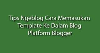 Tips Ngeblog Cara Memasukan Template ke Dalam Blog Platform Blogger