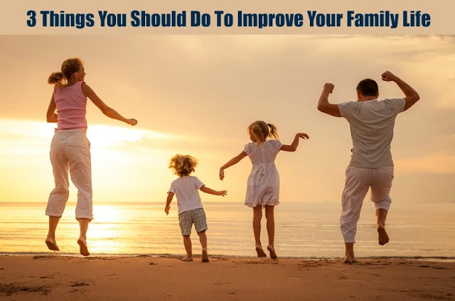 3 Things You Should Do To Improve Your Family Life