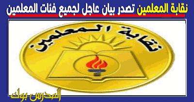 نقابة المعلمين تصدر بيان عاجل لجميع فئات المعلمين
