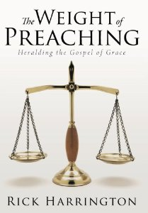 The Weight of Preaching: Heralding the Gospel of Grace Rick Harrington