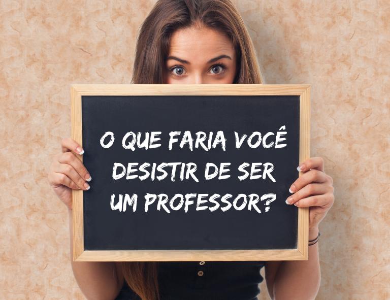 O que faria você desistir de ser um professor?