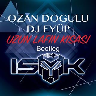 Ozan Doğulu & Dj Eyüp - Uzun Lafın Kısası (ISY-K Bootleg)