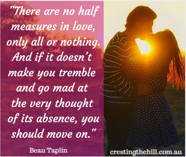 """There are no half measures in love, only all or nothing. And if it doesn't make you tremble or go..."" ""There are no half measures in love,   only all or nothing.   And if it doesn't make you tremble   or go mad at the very thought of its absence, you should move on.""  - Beau Taplin"