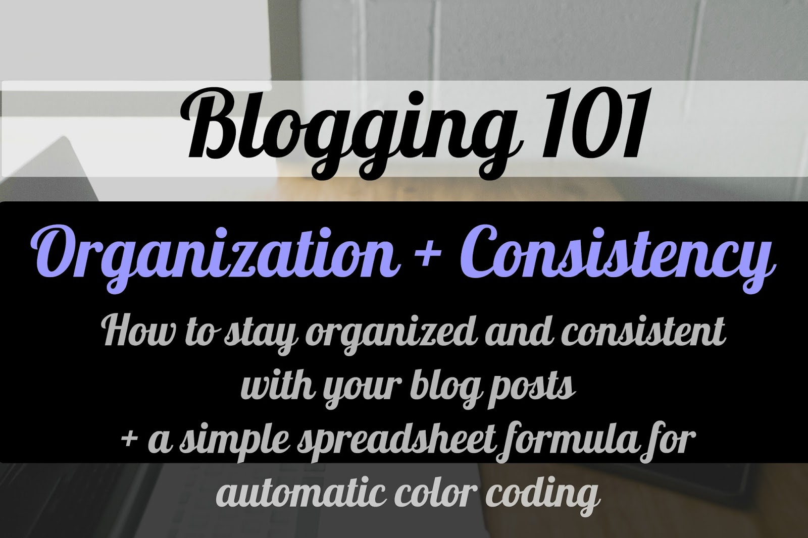 Blogging 101 How to stay organized and consistent