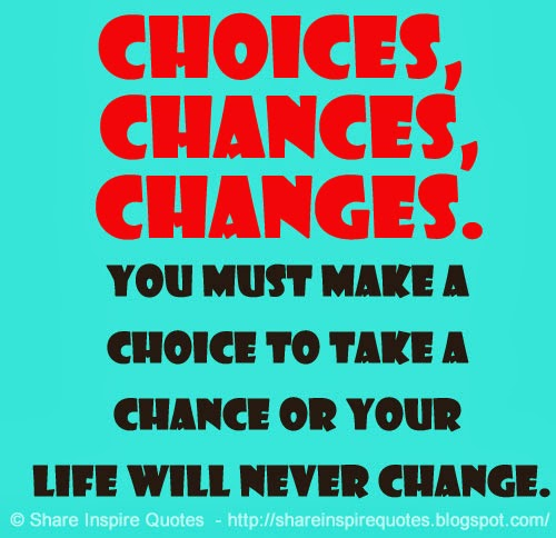 Inspirational Quotes About Life Changes: Choices, Chances, Changes. You Must Make A Choice To Take