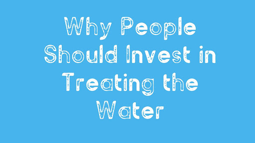 Why People Should Invest in Treating the Water