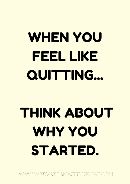 "27 Self Motivation Quotes And Posters For Success:  ""When you feel like quitting think about why you started."""