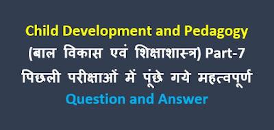 Child Development and Pedagogy gk in hindi (बाल विकास एवं शिक्षाशास्त्र) Part-7 विगत परीक्षाओं में पूछे गये महत्वपूर्ण प्रश्नोत्तर