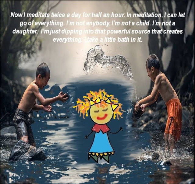 Now I meditate twice a day for half an hour. In Meditation, I can let go of everything. I am not anybody. I am not a child. I am not a daughter. I am just dipping into that powerful source that creates everything. I take a little bath in it.