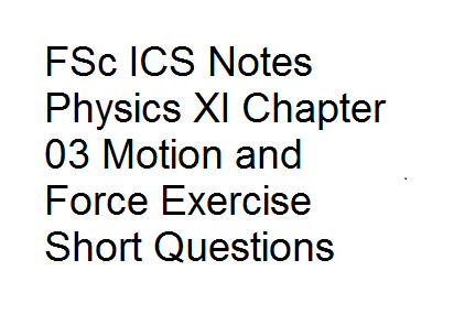 FSc ICS Notes Physics XI Chapter 03 Motion and Force Exercise Short Questions