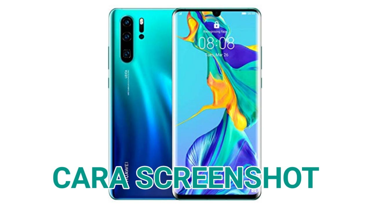 Cara Screenshot Huawei P30, Pro dan Lite