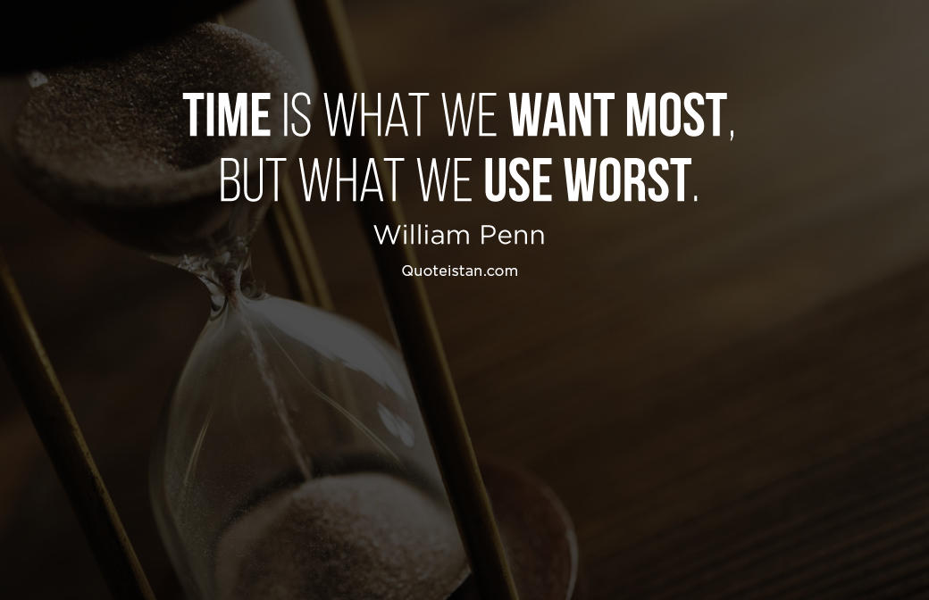 Time is what we want most, but what we use worst. William Penn #quoteoftheday