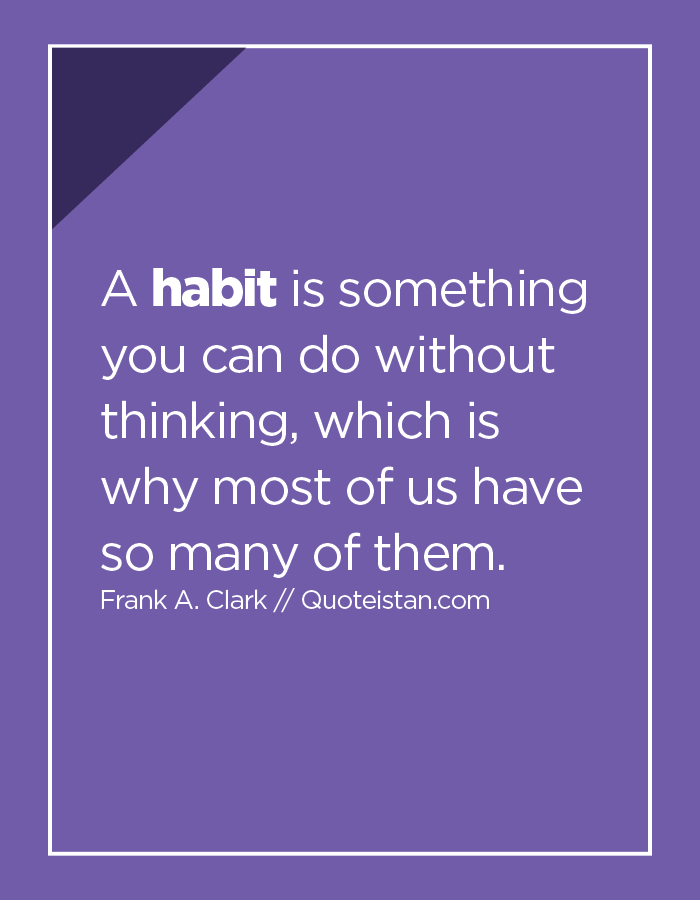 A habit is something you can do without thinking, which is why most of us have so many of them.