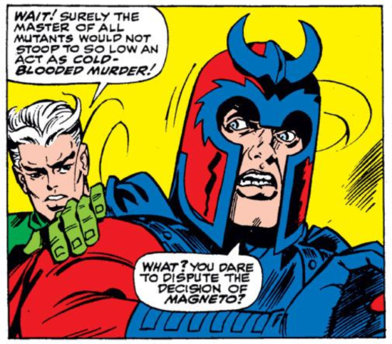 A single comics panel. A white-haired white man, Quicksilver, grabs the shoulder of Magneto, a white man wearing a red and blue superhero outfit with a helmet. Quicksilver says, 'Wait! Surely the master of all mutants would not stoop to so low an act as cold-blooded murder!' Magneto replies, 'What? You dare to disput the decision of Magneto?'