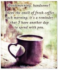 Good Morning Love Quotes: I love the smell of fresh coffee each morning; it's a reminder that I have another day to spend with you.