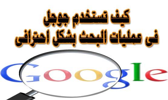 كيف تستخدم اسرار البحث فى موقع جوجل بالعربي بشكل احترافى او جوجل سيرش