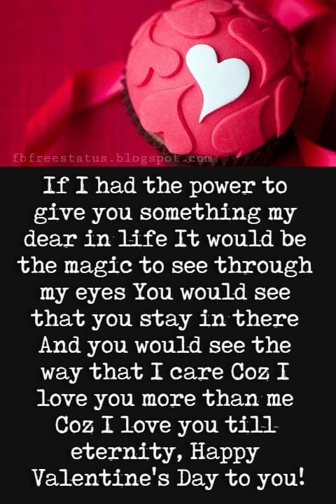Valentines Day Wishes, If I had the power to give you something my dear in life It would be the magic to see through my eyes You would see that you stay in there And you would see the way that I care Coz I love you more than me Coz I love you till eternity, Happy Valentine's Day to you!
