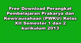 Free Download Perangkat Pembelajaran Prakarya dan Kewirausahaan (PWKU) Kelas XII Semester 1 dan 2 kurikulum 2013