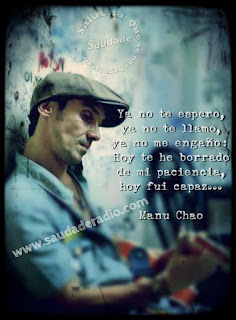 """""""Ya no te espero, ya no te llamo, ya no me engaño: Hoy te he borrado de mi paciencia, hoy fui capaz."""" Manu Chao - La despedida"""
