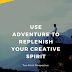 Use Adventure to Replenish Your Creative Spirit
