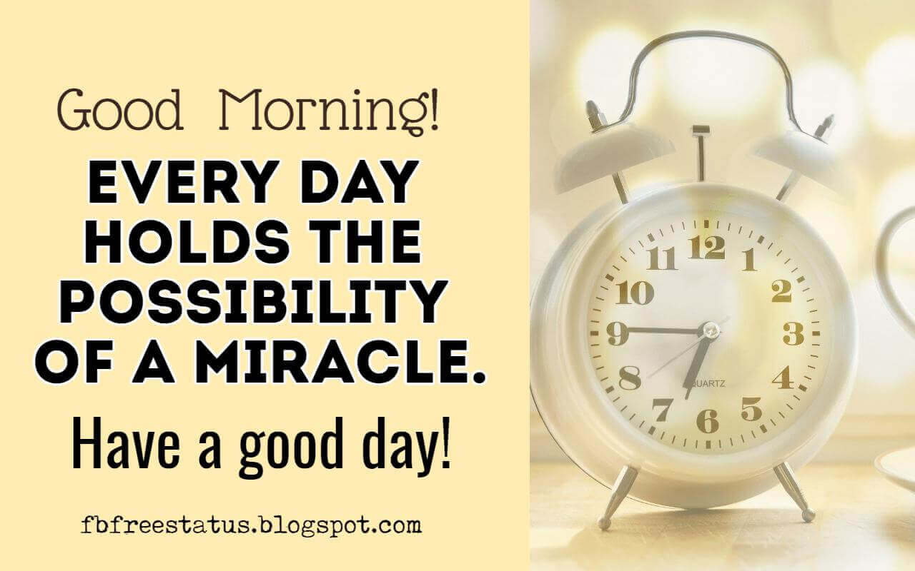 Good Morning, Every day holds the possibility of a miracle. Have a good day!