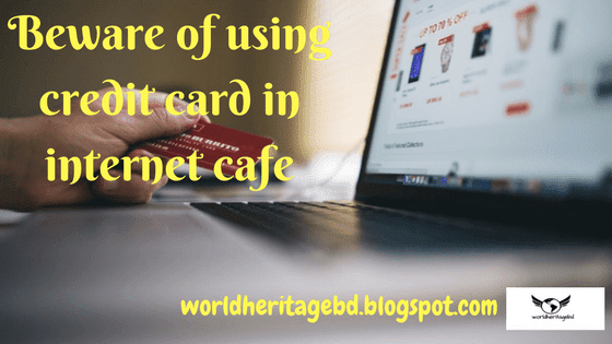 Beware of using a credit card in internet cafe