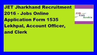 JET Jharkhand Recruitment 2016 - Jobs Online Application Form 1535 Lekhpal, Account Officer, and Clerk
