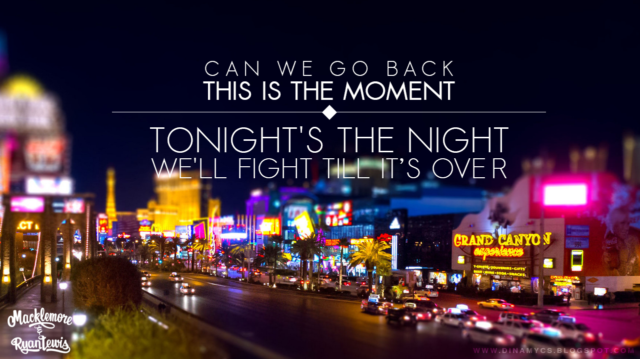 Can we go back, this is the moment, tonight's the night, we'll fight till it's over. Macklemore