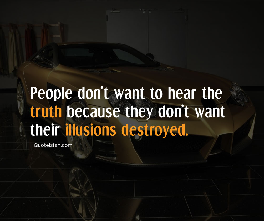 People don't want to hear the truth because they don't want their illusions destroyed. #quotes