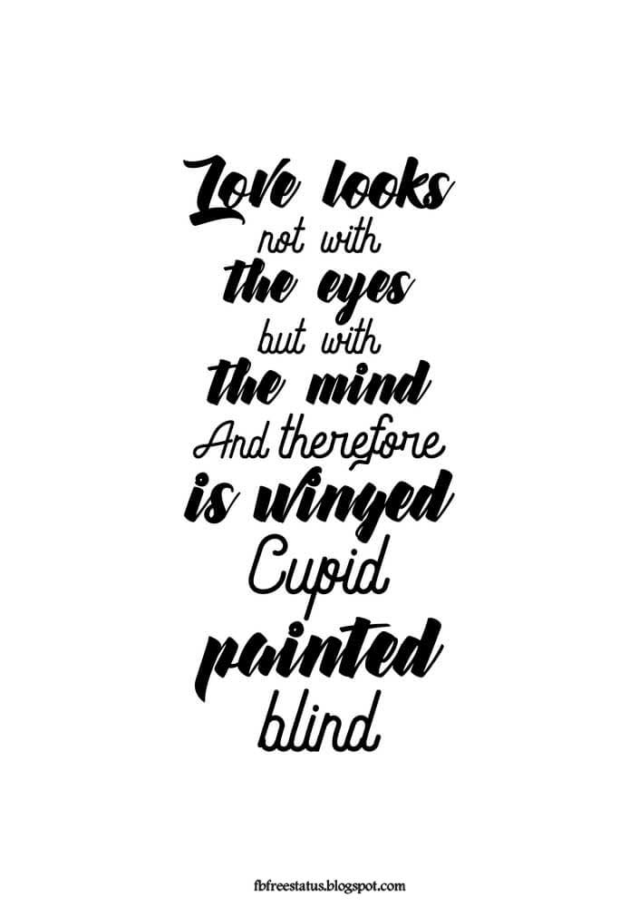 Love looks not with the eyes but with the mind and therefore is winged cupid painted blind.