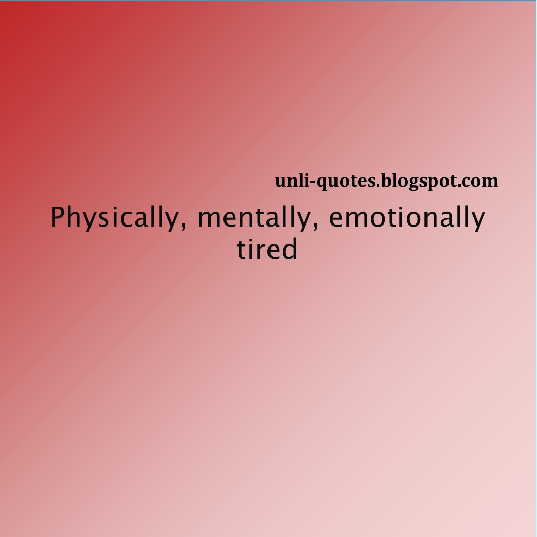 Love Quotes -Physically, mentally, emotionally tired - Quotes