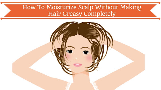 How To Moisturize Scalp Without Making Hair Greasy Completely