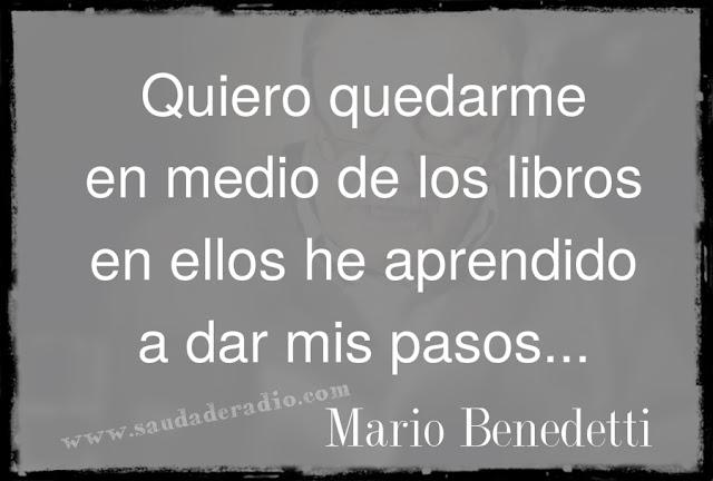 """""""Quiero quedarme en medio de los libros en ellos he aprendido a dar mis pasos."""" Mario Benedetti - Libros"""