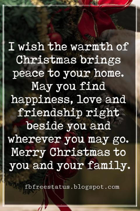 Merry Christmas Messages, I wish the warmth of Christmas brings peace to your home. May you find happiness, love and friendship right beside you and wherever you may go. Merry Christmas to you and your family.