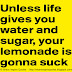 Unless life also gives you water and sugar, your lemonade's going to suck.