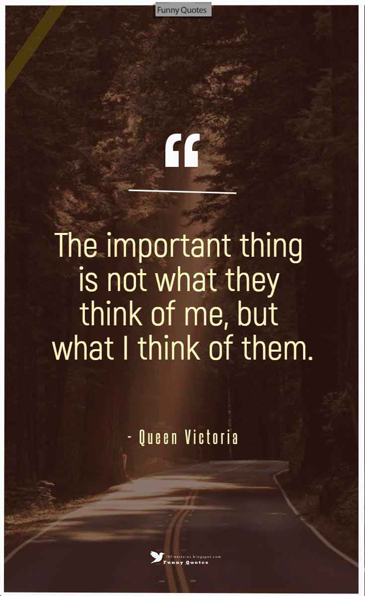 """The important thing is not what they think of me, but what I think of them."" ― Queen Victoria"